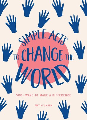 Simple Acts to Change the World: 500 Ways to Make a Difference - by Amy Neumann #changetheworld